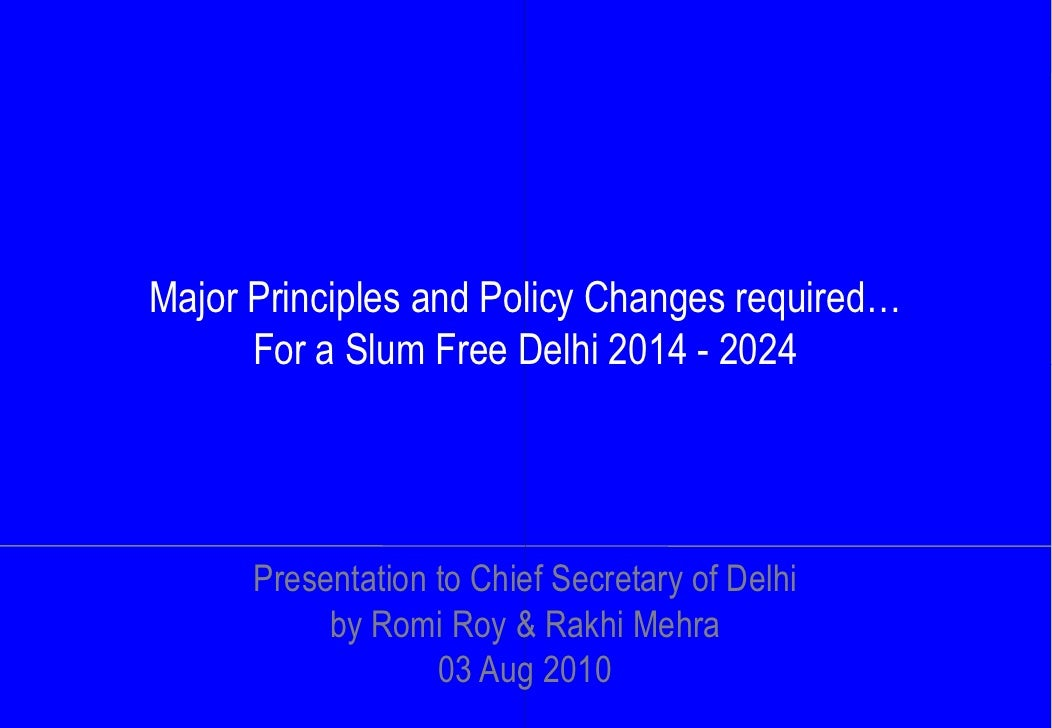 Major Principles and Policy Changes required…       For a Slum Free Delhi 2014 - 2024           Presentation to Chief Secr...