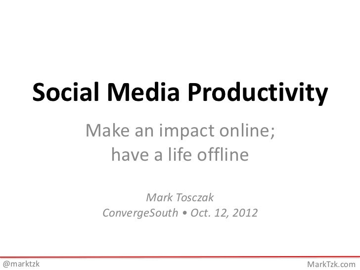 Social Media Productivity           Make an impact online;             have a life offline                   Mark Tosczak ...