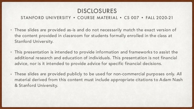 STANFORD UNIVERSITY • COURSE MATERIAL • CS 007 • FALL 2020-21 DISCLOSURES • These slides are provided as-is and do not nec...