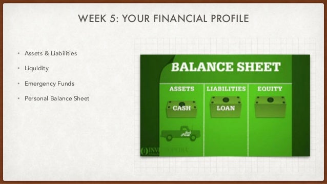 WEEK 5: YOUR FINANCIAL PROFILE • Assets & Liabilities • Liquidity • Emergency Funds • Personal Balance Sheet