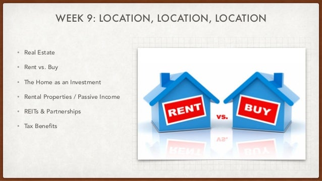 WEEK 9: LOCATION, LOCATION, LOCATION • Real Estate • Rent vs. Buy • The Home as an Investment • Rental Properties / Passiv...