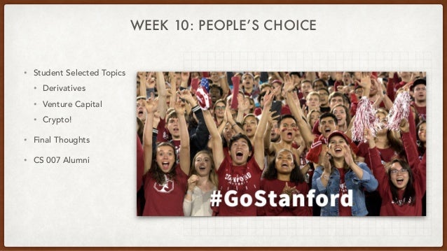 WEEK 10: PEOPLE'S CHOICE • Student Selected Topics • Derivatives • Venture Capital • Crypto! • Final Thoughts • CS 007 Alu...