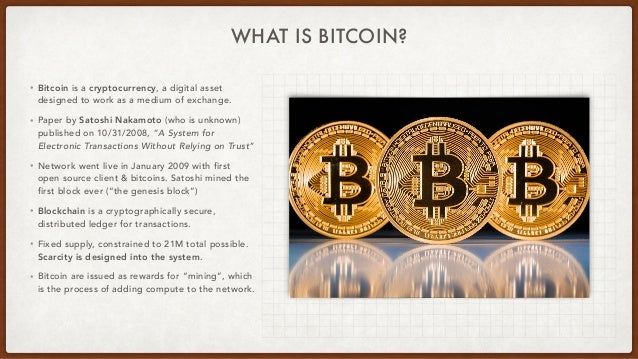 WHAT IS BITCOIN? • Bitcoin is a cryptocurrency, a digital asset designed to work as a medium of exchange. • Paper by Satos...
