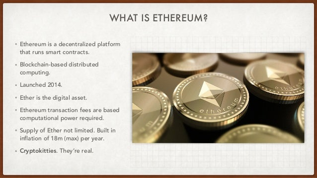 WHAT IS ETHEREUM? • Ethereum is a decentralized platform that runs smart contracts. • Blockchain-based distributed computi...