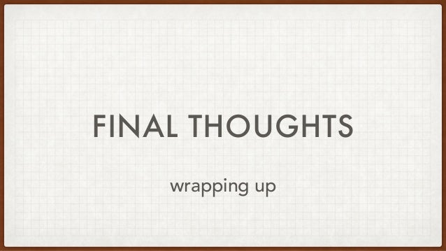FINAL THOUGHTS wrapping up