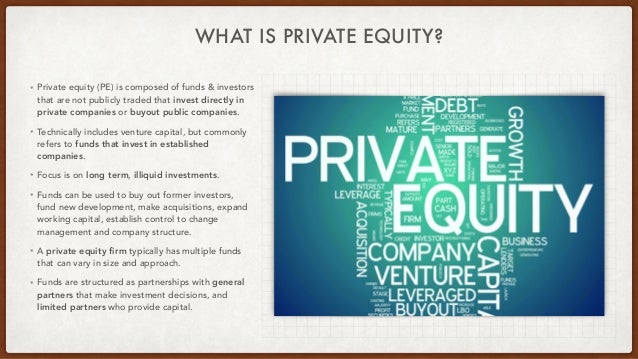 WHAT IS PRIVATE EQUITY? • Private equity (PE) is composed of funds & investors that are not publicly traded that invest di...