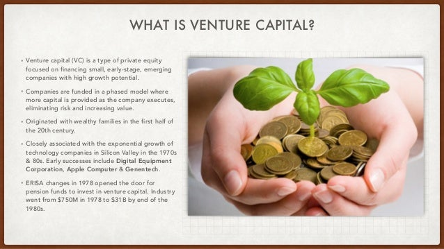 WHAT IS VENTURE CAPITAL? • Venture capital (VC) is a type of private equity focused on financing small, early-stage, emerg...