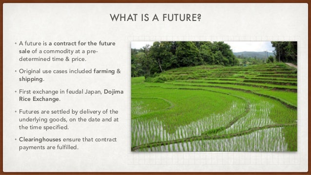 WHAT IS A FUTURE? • A future is a contract for the future sale of a commodity at a pre- determined time & price.   • Origi...