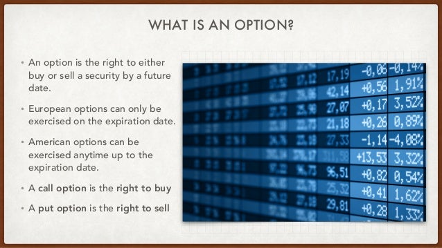WHAT IS AN OPTION? • An option is the right to either buy or sell a security by a future date.   • European options can on...