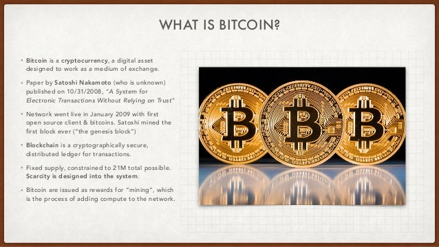 WHAT IS BITCOIN? • Bitcoin is a cryptocurrency, a digital asset designed to work as a medium of exchange.   • Paper by Sat...