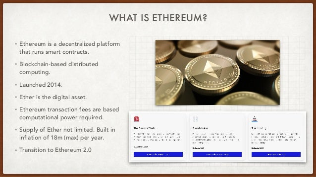 WHAT IS ETHEREUM? • Ethereum is a decentralized platform that runs smart contracts.   • Blockchain-based distributed compu...