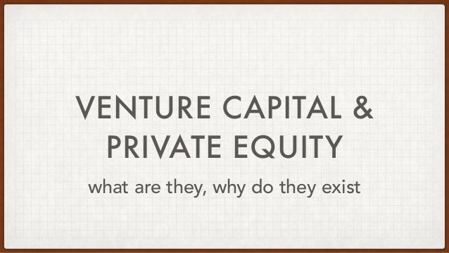 VENTURE CAPITAL &   PRIVATE EQUITY what are they, why do they exist