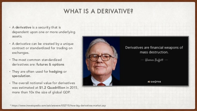WHAT IS A DERIVATIVE? • A derivative is a security that is dependent upon one or more underlying assets.   • A derivative ...
