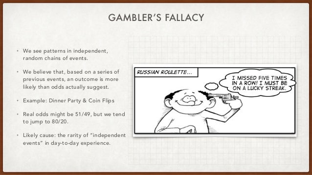 GAMBLER'S FALLACY • We see patterns in independent, random chains of events. • We believe that, based on a series of previ...