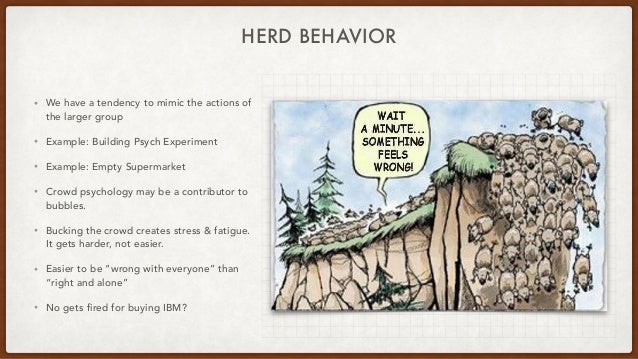 HERD BEHAVIOR • We have a tendency to mimic the actions of the larger group • Example: Building Psych Experiment • Example...