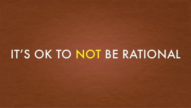 IT'S OK TO NOT BE RATIONAL