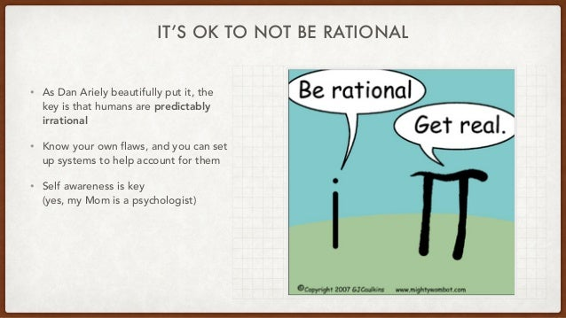 IT'S OK TO NOT BE RATIONAL • As Dan Ariely beautifully put it, the key is that humans are predictably irrational • Know yo...