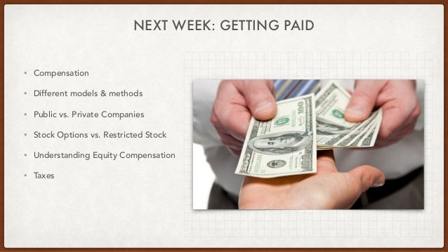 NEXT WEEK: GETTING PAID • Compensation • Different models & methods • Public vs. Private Companies • Stock Options vs. Res...