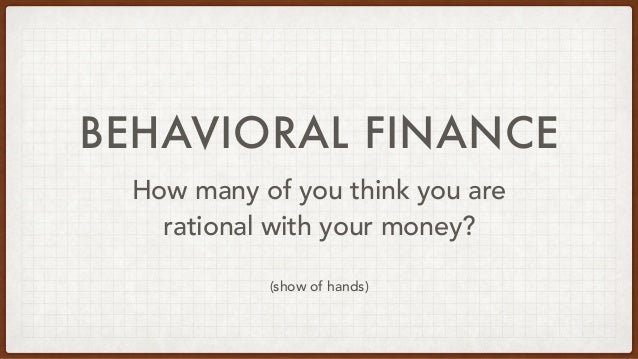 BEHAVIORAL FINANCE How many of you think you are rational with your money? (show of hands)