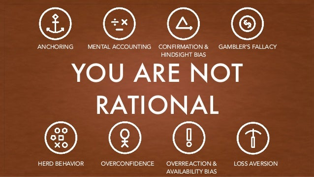 YOU ARE NOT RATIONAL ANCHORING MENTAL ACCOUNTING CONFIRMATION & HINDSIGHT BIAS GAMBLER'S FALLACY HERD BEHAVIOR OVERCONFIDE...