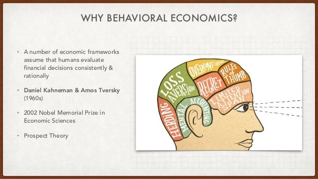 WHY BEHAVIORAL ECONOMICS? • A number of economic frameworks assume that humans evaluate financial decisions consistently &...