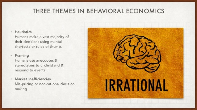 THREE THEMES IN BEHAVIORAL ECONOMICS • Heuristics Humans make a vast majority of their decisions using mental shortcuts or...