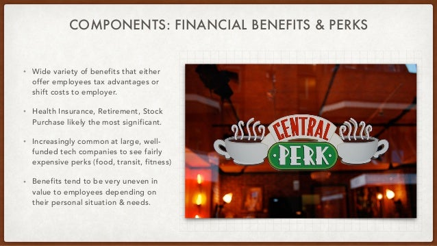 COMPONENTS: FINANCIAL BENEFITS & PERKS • Wide variety of benefits that either offer employees tax advantages or shift cost...