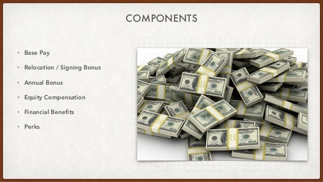 COMPONENTS • Base Pay • Relocation / Signing Bonus • Annual Bonus • Equity Compensation • Financial Benefits • Perks