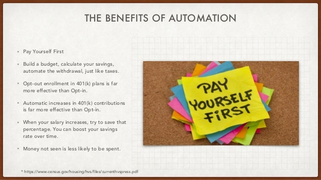 THE BENEFITS OF AUTOMATION • Pay Yourself First • Build a budget, calculate your savings, automate the withdrawal, just li...