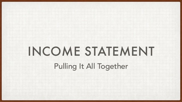 INCOME STATEMENT Pulling It All Together