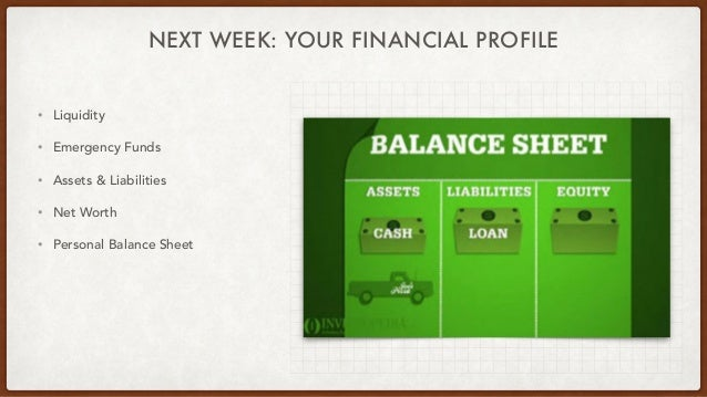 NEXT WEEK: YOUR FINANCIAL PROFILE • Liquidity • Emergency Funds • Assets & Liabilities • Net Worth • Personal Balance Sheet