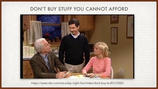 DON'T BUY STUFF YOU CANNOT AFFORD https://www.nbc.com/saturday-night-live/video/dont-buy-stuff/n12020