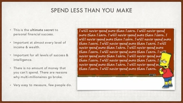 SPEND LESS THAN YOU MAKE • This is the ultimate secret to personal financial success. • Important at almost every level of...
