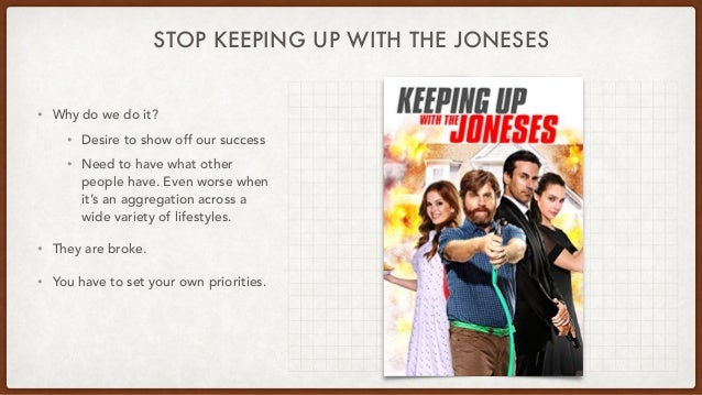 STOP KEEPING UP WITH THE JONESES • Why do we do it? • Desire to show off our success • Need to have what other people have...