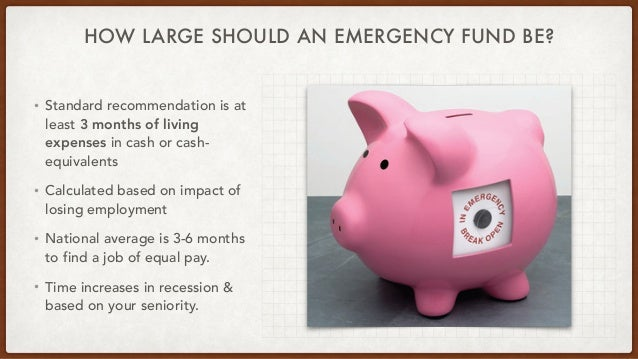 HOW LARGE SHOULD AN EMERGENCY FUND BE? • Standard recommendation is at least 3 months of living expenses in cash or cash- ...