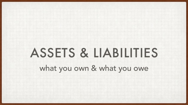 ASSETS & LIABILITIES what you own & what you owe