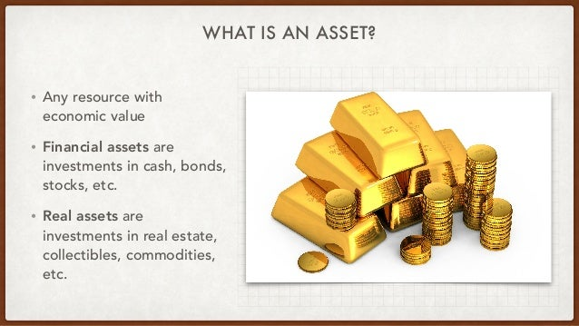 WHAT IS AN ASSET? • Any resource with economic value • Financial assets are investments in cash, bonds, stocks, etc. • Rea...