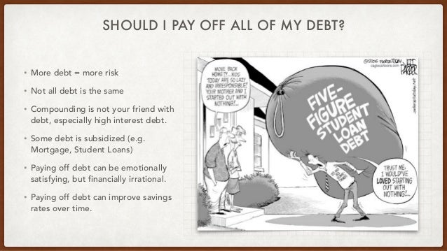 SHOULD I PAY OFF ALL OF MY DEBT? • More debt = more risk • Not all debt is the same • Compounding is not your friend with ...