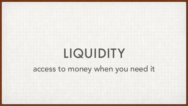 LIQUIDITY access to money when you need it