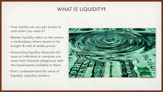 WHAT IS LIQUIDITY? • How quickly can you get access to cash when you need it? • Market liquidity refers to the extent a ma...