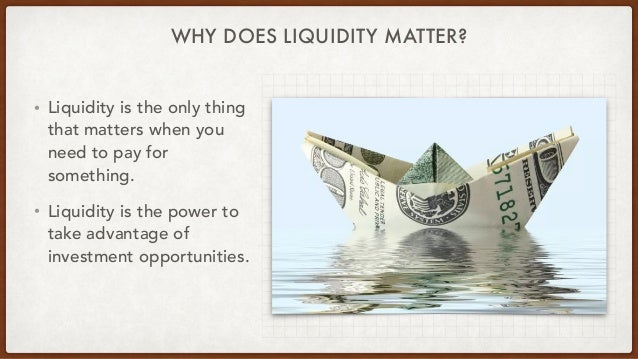 WHY DOES LIQUIDITY MATTER? • Liquidity is the only thing that matters when you need to pay for something. • Liquidity is t...