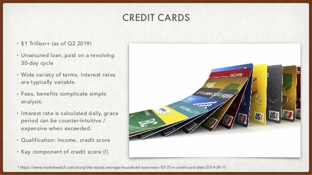 CREDIT CARDS • $1 Trillion+ (as of Q2 2019) • Unsecured loan, paid on a revolving 30-day cycle • Wide variety of terms. In...