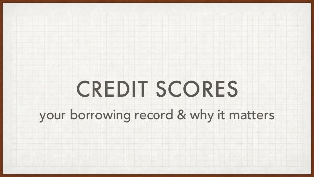 CREDIT SCORES your borrowing record & why it matters
