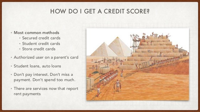 HOW DO I GET A CREDIT SCORE? • Most common methods • Secured credit cards • Student credit cards • Store credit cards • Au...