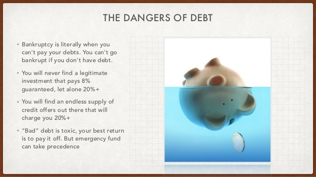 THE DANGERS OF DEBT • Bankruptcy is literally when you can't pay your debts. You can't go bankrupt if you don't have debt....