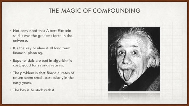 THE MAGIC OF COMPOUNDING • Not convinced that Albert Einstein said it was the greatest force in the universe. • It's the k...