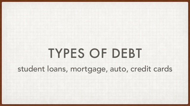 TYPES OF DEBT student loans, mortgage, auto, credit cards