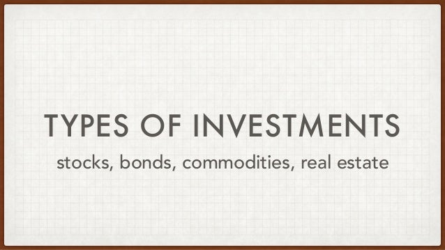TYPES OF INVESTMENTS stocks, bonds, commodities, real estate