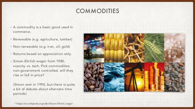 COMMODITIES • A commodity is a basic good used in commerce. • Renewable (e.g. agriculture, lumber) • Non-renewable (e.g. i...