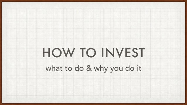 HOW TO INVEST what to do & why you do it